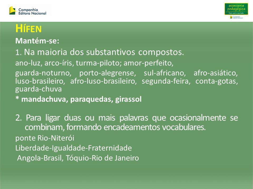 H ÍFEN Mantém-se: 1. Na maioria dos substantivos compostos. ano-luz, arco-íris, turma-piloto; amor-perfeito, guarda-noturno, porto-alegrense, sul-afri