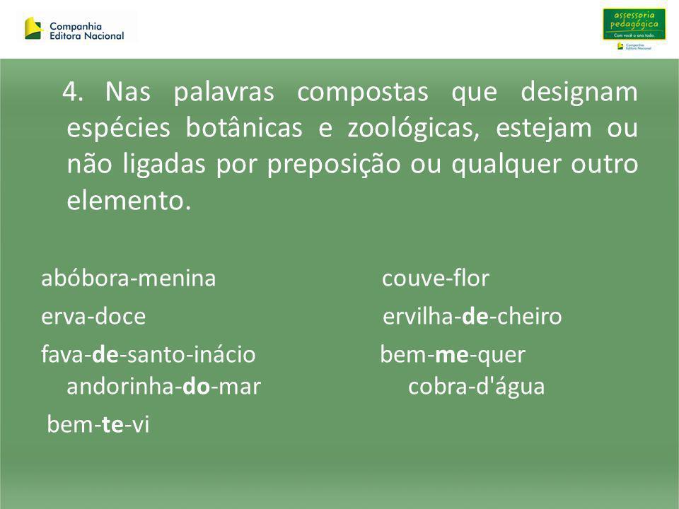 4. Nas palavras compostas que designam espécies botânicas e zoológicas, estejam ou não ligadas por preposição ou qualquer outro elemento. abóbora-meni