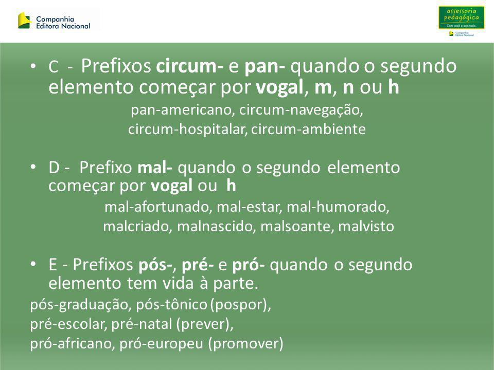 C - Prefixos circum- e pan- quando o segundo elemento começar por vogal, m, n ou h pan-americano, circum-navegação, circum-hospitalar, circum-ambiente