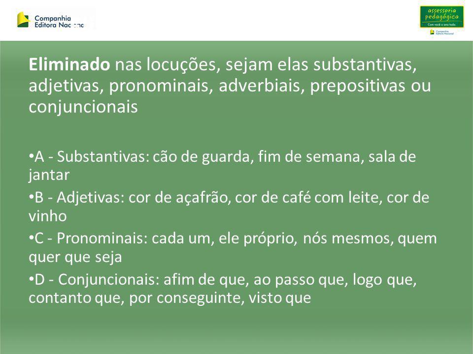 Eliminado nas locuções, sejam elas substantivas, adjetivas, pronominais, adverbiais, prepositivas ou conjuncionais A - Substantivas: cão de guarda, fi