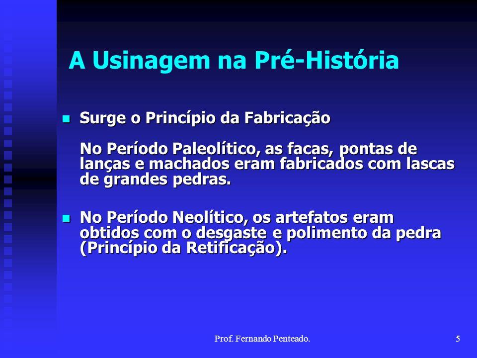 A Usinagem na Pré-História Surge o Princípio da Fabricação No Período Paleolítico, as facas, pontas de lanças e machados eram fabricados com lascas de