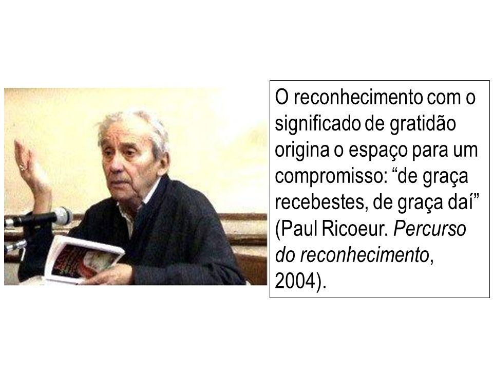 O reconhecimento com o significado de gratidão origina o espaço para um compromisso: de graça recebestes, de graça daí (Paul Ricoeur.