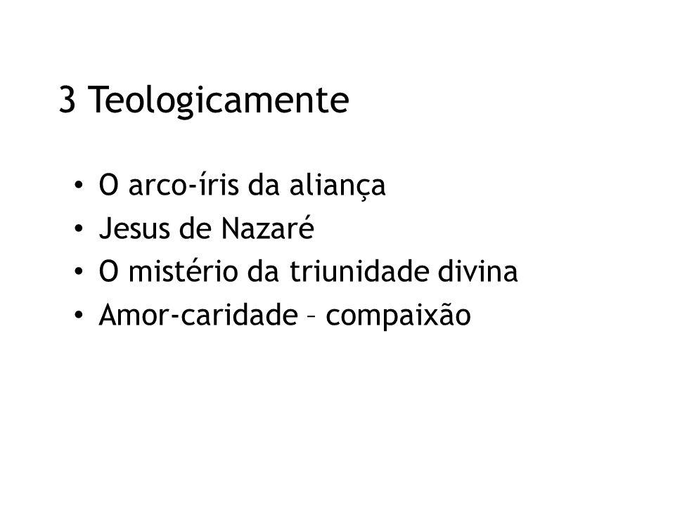 3 Teologicamente O arco-íris da aliança Jesus de Nazaré O mistério da triunidade divina Amor-caridade – compaixão