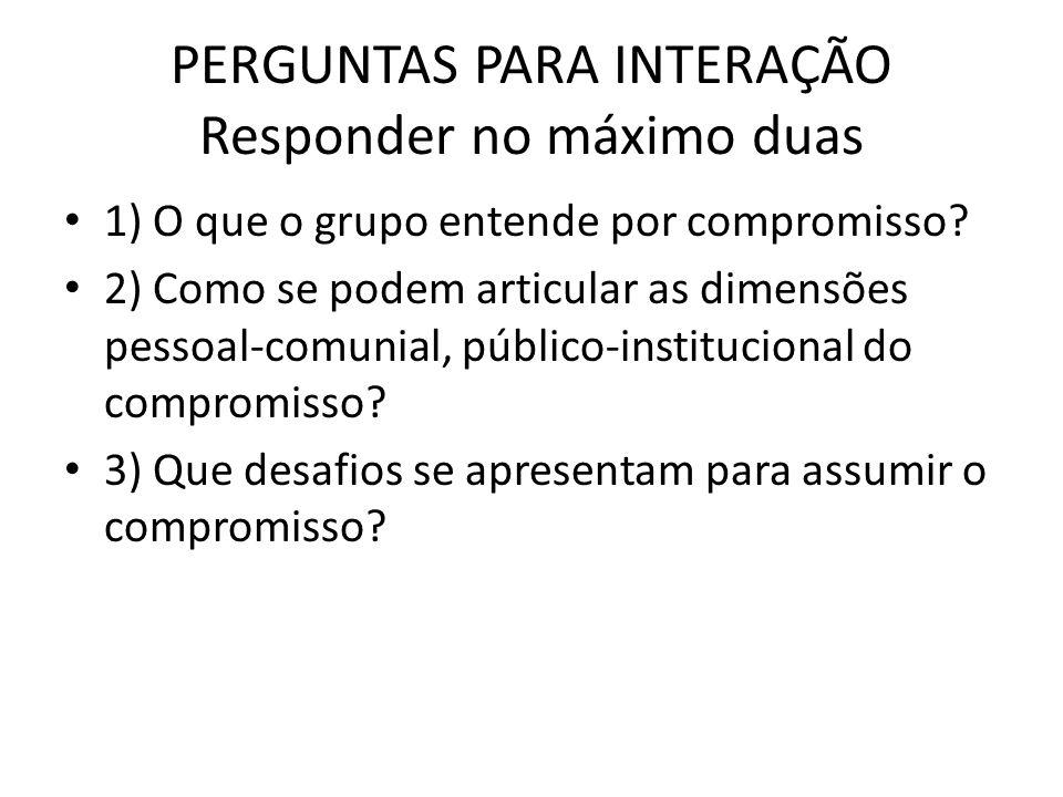 PERGUNTAS PARA INTERAÇÃO Responder no máximo duas 1) O que o grupo entende por compromisso.