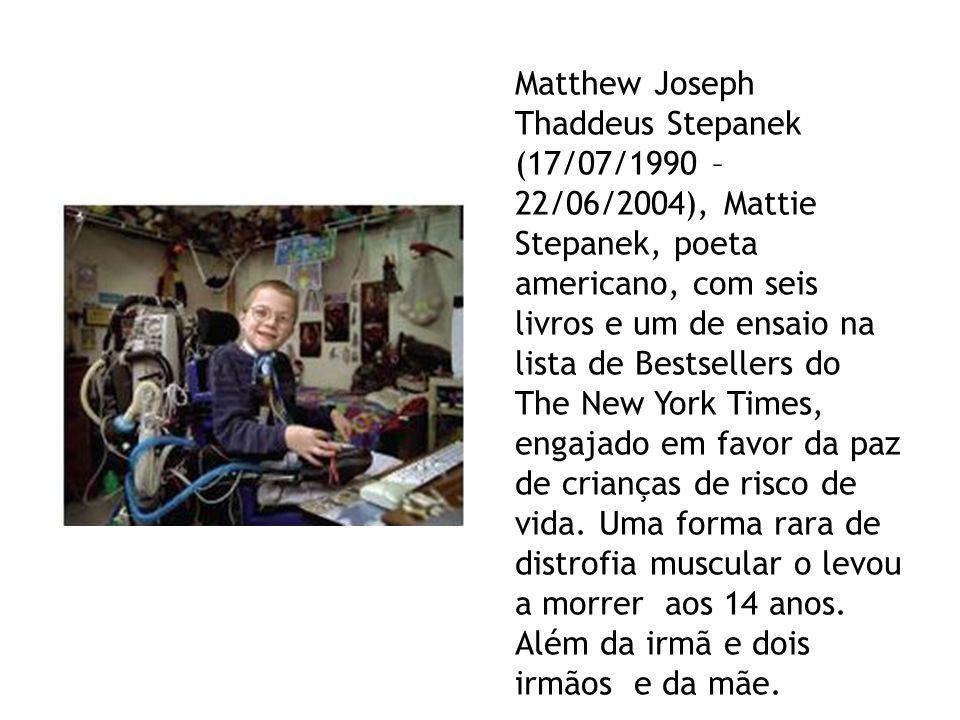 Matthew Joseph Thaddeus Stepanek (17/07/1990 – 22/06/2004), Mattie Stepanek, poeta americano, com seis livros e um de ensaio na lista de Bestsellers do The New York Times, engajado em favor da paz de crianças de risco de vida.