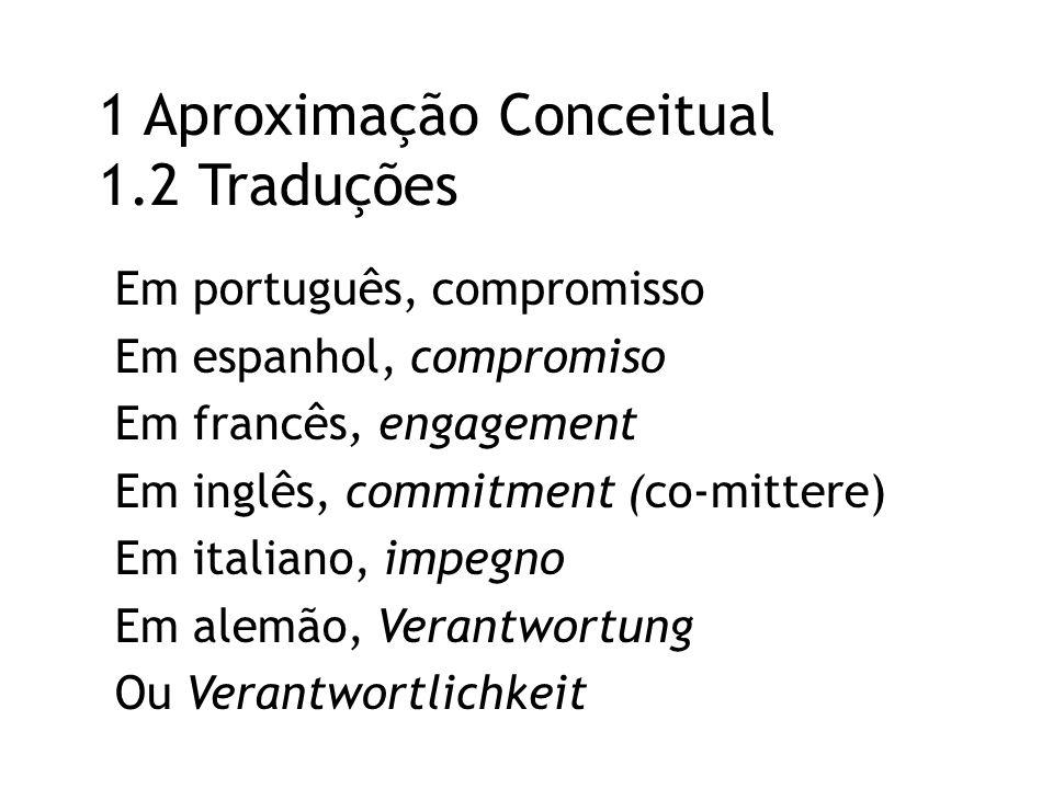 1 Aproximação Conceitual 1.2 Traduções Em português, compromisso Em espanhol, compromiso Em francês, engagement Em inglês, commitment (co-mittere) Em italiano, impegno Em alemão, Verantwortung Ou Verantwortlichkeit