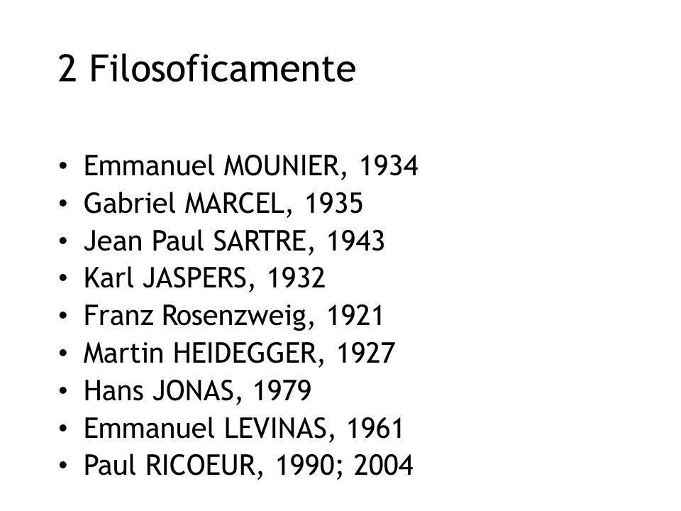 2 Filosoficamente Emmanuel MOUNIER, 1934 Gabriel MARCEL, 1935 Jean Paul SARTRE, 1943 Karl JASPERS, 1932 Franz Rosenzweig, 1921 Martin HEIDEGGER, 1927 Hans JONAS, 1979 Emmanuel LEVINAS, 1961 Paul RICOEUR, 1990; 2004