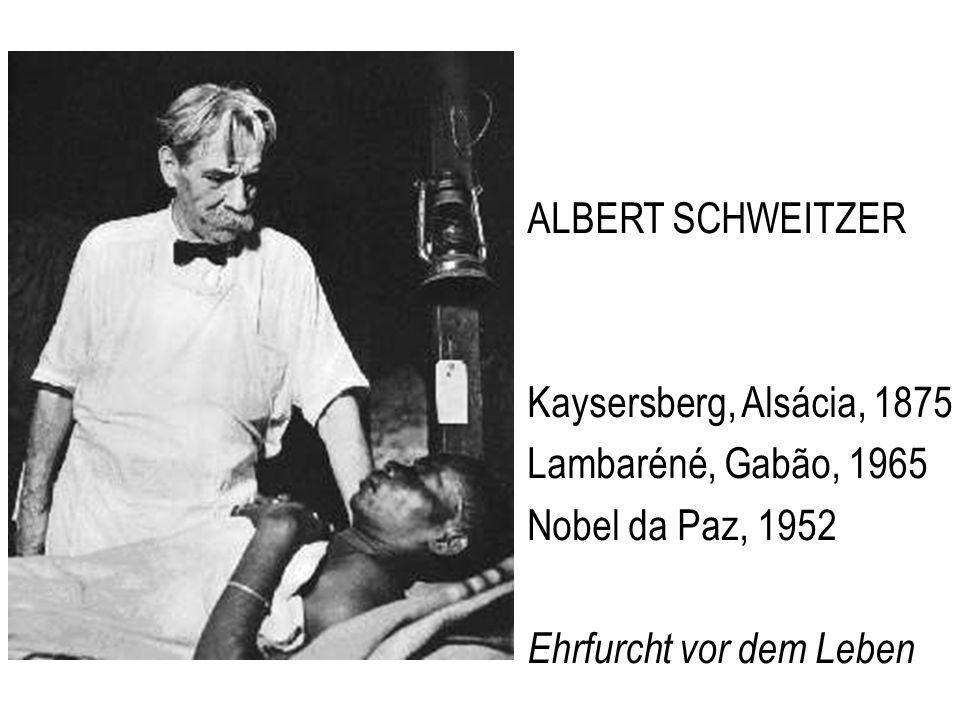 ALBERT SCHWEITZER Kaysersberg, Alsácia, 1875 Lambaréné, Gabão, 1965 Nobel da Paz, 1952 Ehrfurcht vor dem Leben