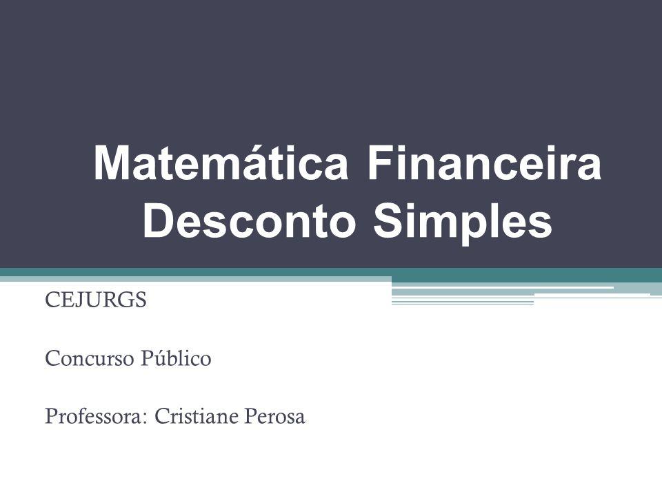 Matemática Financeira Desconto Simples CEJURGS Concurso Público Professora: Cristiane Perosa