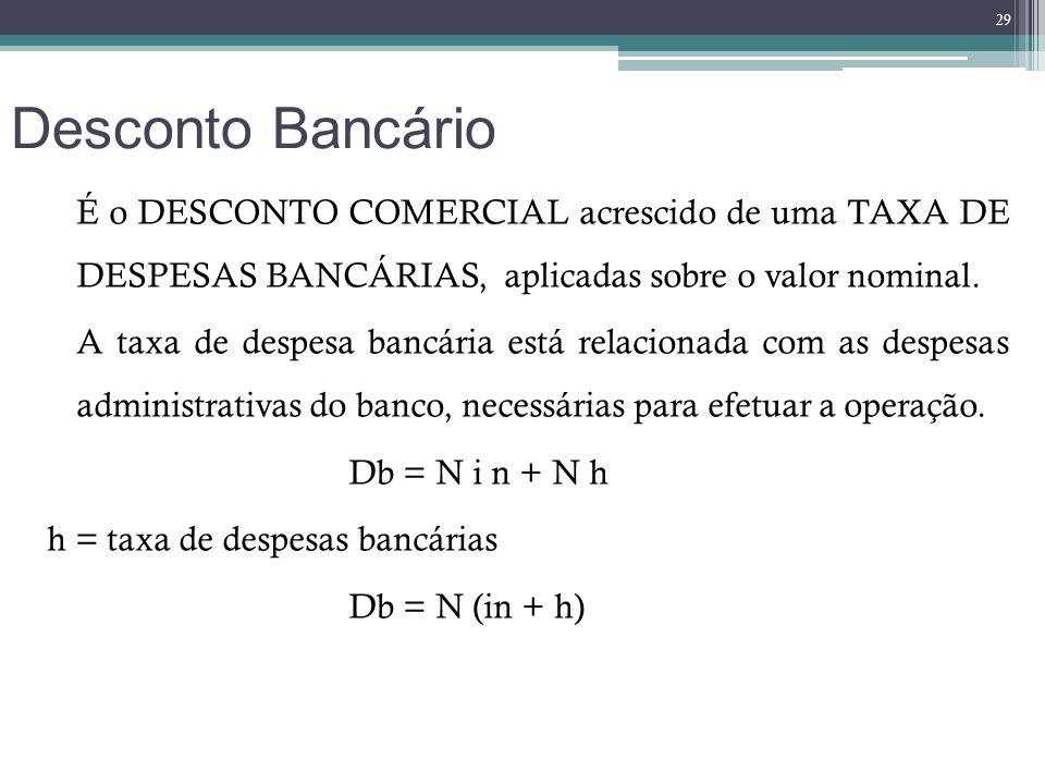 Desconto Bancário É o DESCONTO COMERCIAL acrescido de uma TAXA DE DESPESAS BANCÁRIAS, aplicadas sobre o valor nominal. A taxa de despesa bancária está