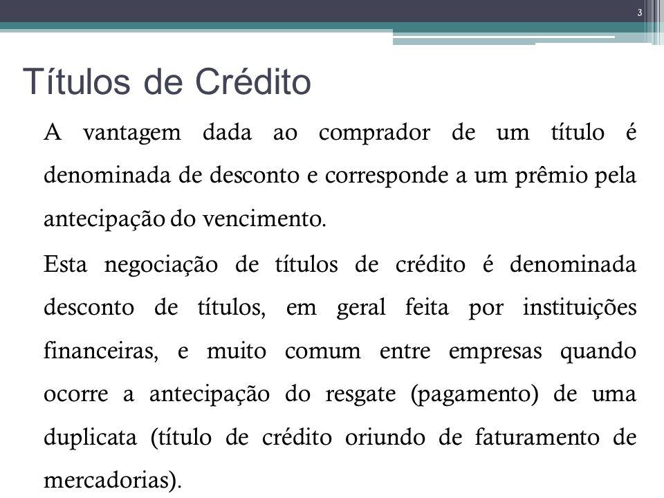 Títulos de Crédito A vantagem dada ao comprador de um título é denominada de desconto e corresponde a um prêmio pela antecipação do vencimento. Esta n