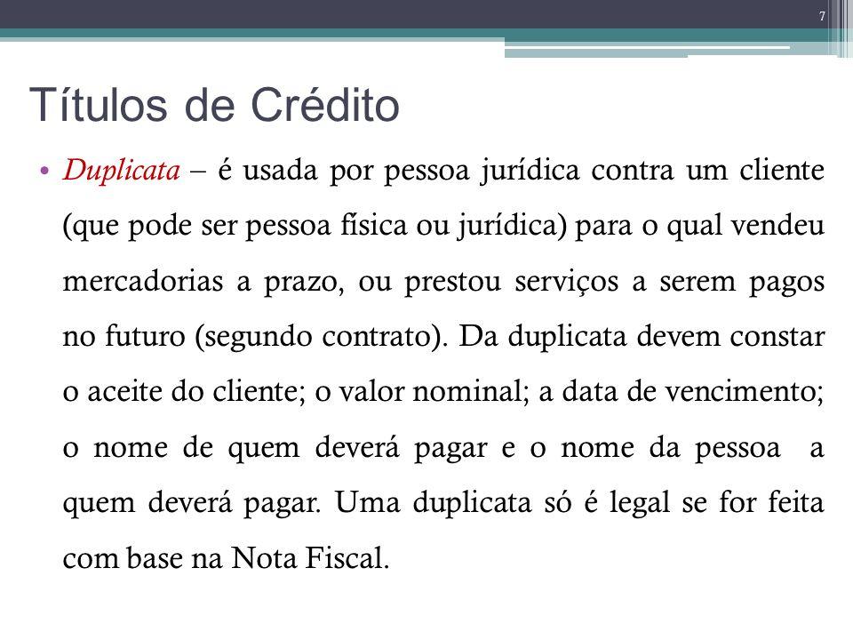 Títulos de Crédito Duplicata – é usada por pessoa jurídica contra um cliente (que pode ser pessoa física ou jurídica) para o qual vendeu mercadorias a