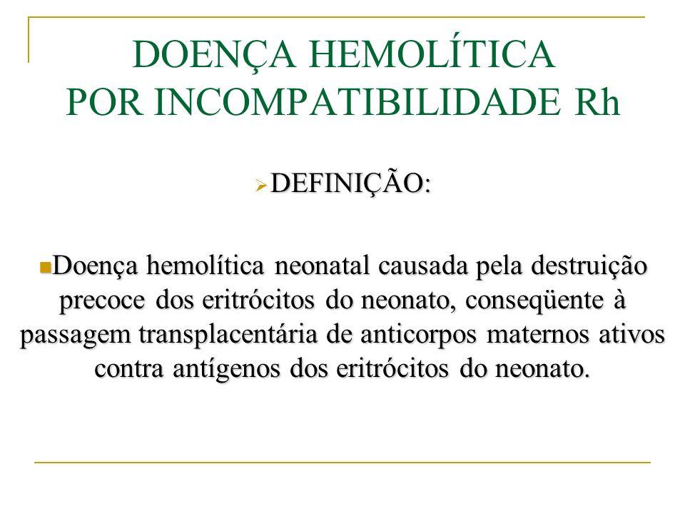 DOENÇA HEMOLÍTICA POR INCOMPATIBILIDADE Rh Diagnóstico: A intensidade poderá ser avaliada pelo grau de anemia e hiperbilirrubinemia no período neonatal imediato, além da presença de hepatoesplenomegalia, extensão do edema, petéquias e sufusões hemorrágicas.