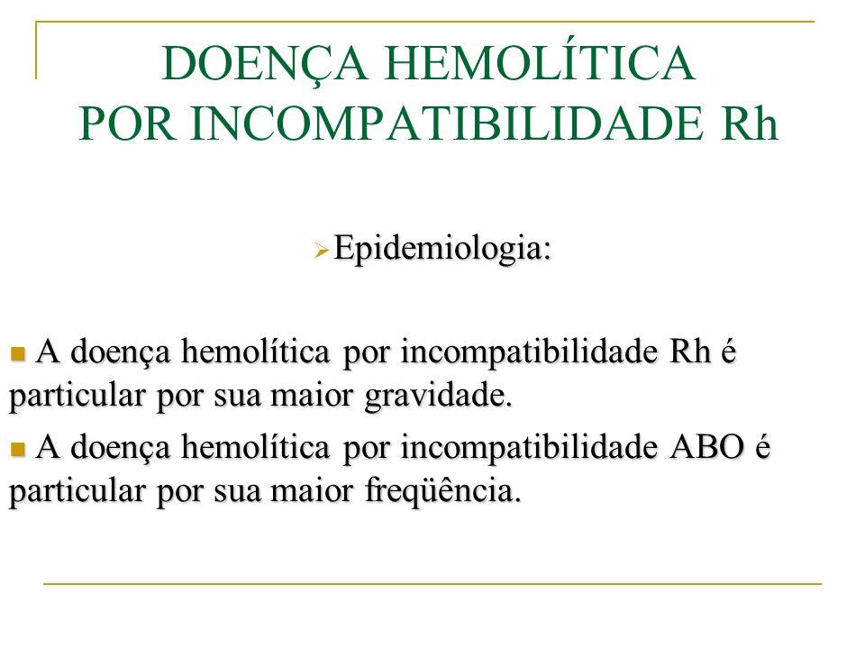 DOENÇA HEMOLÍTICA POR INCOMPATIBILIDADE Rh Epidemiologia: As incompatibilidades ABO e Rh são responsáveis por, aproximadamente, 98% dos casos de doença hemolítica neonatal.