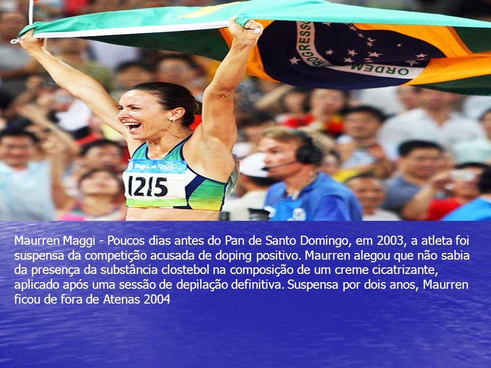 Maurren Maggi - Poucos dias antes do Pan de Santo Domingo, em 2003, a atleta foi suspensa da competição acusada de doping positivo. Maurren alegou que