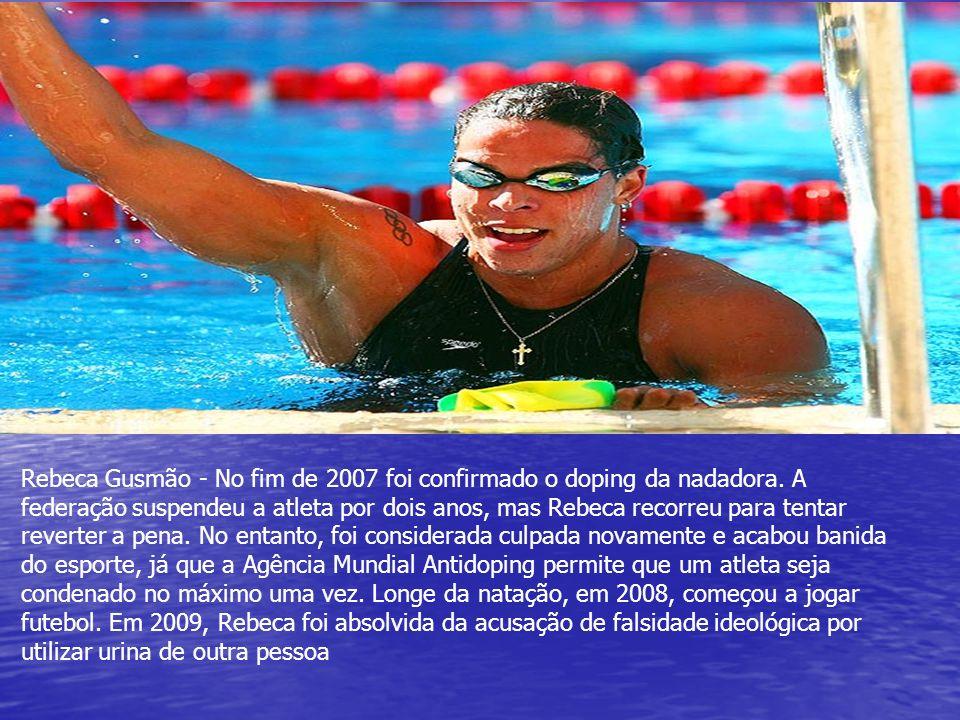 Rebeca Gusmão - No fim de 2007 foi confirmado o doping da nadadora. A federação suspendeu a atleta por dois anos, mas Rebeca recorreu para tentar reve