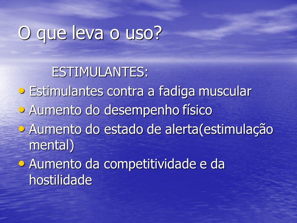 O que leva o uso? ESTIMULANTES: ESTIMULANTES: Estimulantes contra a fadiga muscular Estimulantes contra a fadiga muscular Aumento do desempenho físico