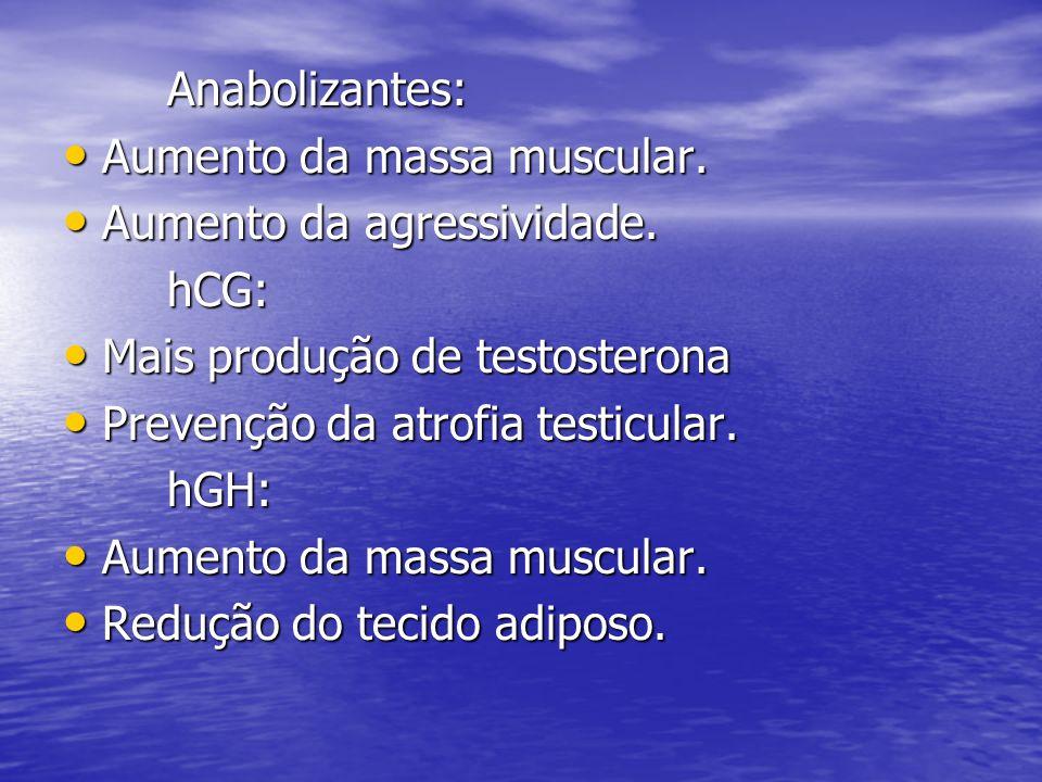 Anabolizantes: Aumento da massa muscular. Aumento da massa muscular. Aumento da agressividade. Aumento da agressividade.hCG: Mais produção de testoste