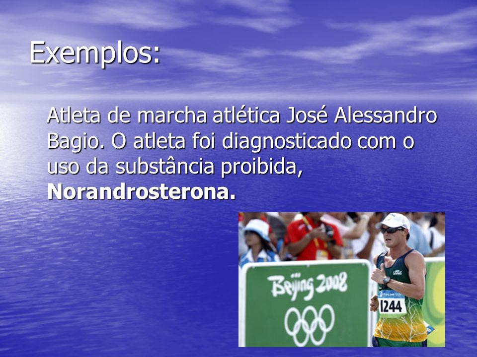 Exemplos: Atleta de marcha atlética José Alessandro Bagio. O atleta foi diagnosticado com o uso da substância proibida, Norandrosterona.