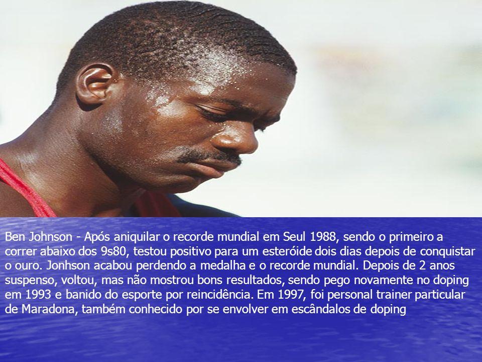 Ben Johnson - Após aniquilar o recorde mundial em Seul 1988, sendo o primeiro a correr abaixo dos 9s80, testou positivo para um esteróide dois dias de