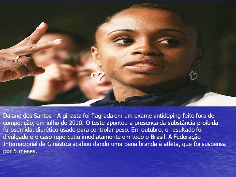 Daiane dos Santos - A ginasta foi flagrada em um exame antidoping feito fora de competição, em julho de 2010. O teste apontou a presença da substância
