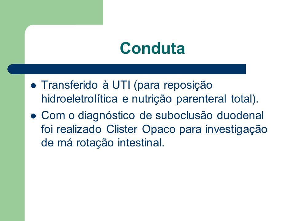 Conduta Transferido à UTI (para reposição hidroeletrolítica e nutrição parenteral total). Com o diagnóstico de suboclusão duodenal foi realizado Clist