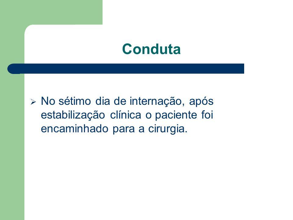 Conduta No sétimo dia de internação, após estabilização clínica o paciente foi encaminhado para a cirurgia.