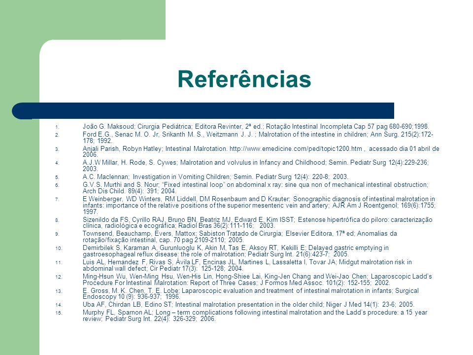Referências 1. João G. Maksoud; Cirurgia Pediátrica; Editora Revinter, 2ª ed.; Rotação Intestinal Incompleta Cap 57 pag 680-690;1998. 2. Ford E.G., Se