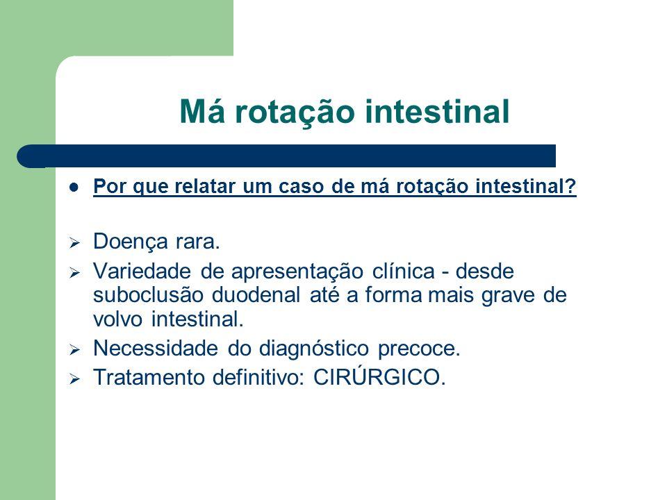 Má rotação intestinal O objetivo deste trabalho é relatar um caso de má-rotação intestinal diagnosticada inicialmente como estenose hipertrófica do piloro em paciente de 17 dias de vida, dando ênfase aos achados, conduta clínica e cirúrgica.
