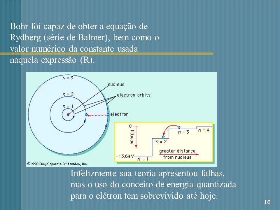 16 Bohr foi capaz de obter a equação de Rydberg (série de Balmer), bem como o valor numérico da constante usada naquela expressão (R). Infelizmente su