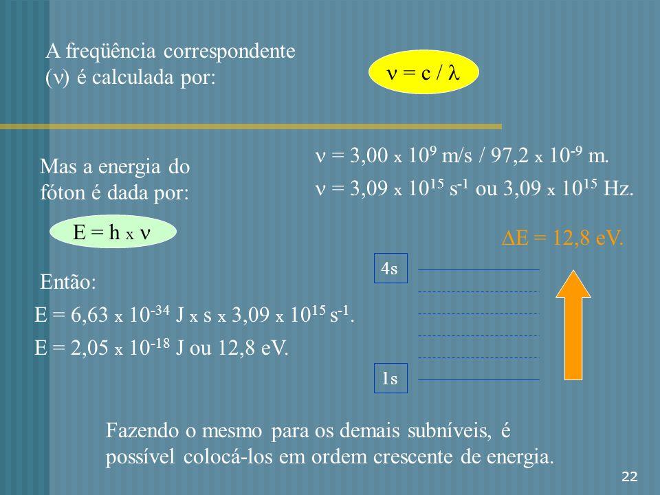 22 A freqüência correspondente ( ) é calculada por: = c / = 3,00 x 10 9 m/s / 97,2 x 10 -9 m. = 3,09 x 10 15 s -1 ou 3,09 x 10 15 Hz. Mas a energia do