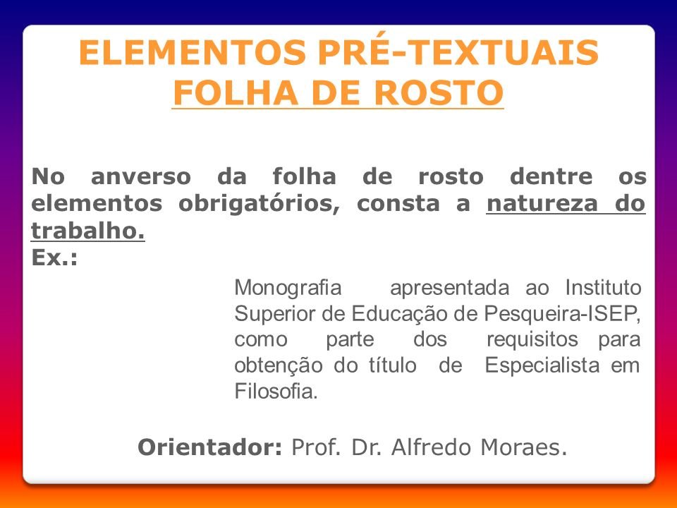 No anverso da folha de rosto dentre os elementos obrigatórios, consta a natureza do trabalho. Ex.: Orientador: Prof. Dr. Alfredo Moraes. ELEMENTOS PRÉ