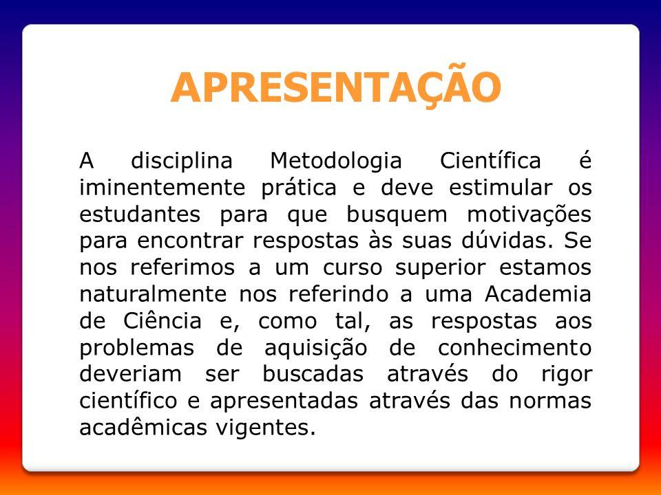 A PRESENTAÇÃO A disciplina Metodologia Científica é iminentemente prática e deve estimular os estudantes para que busquem motivações para encontrar re