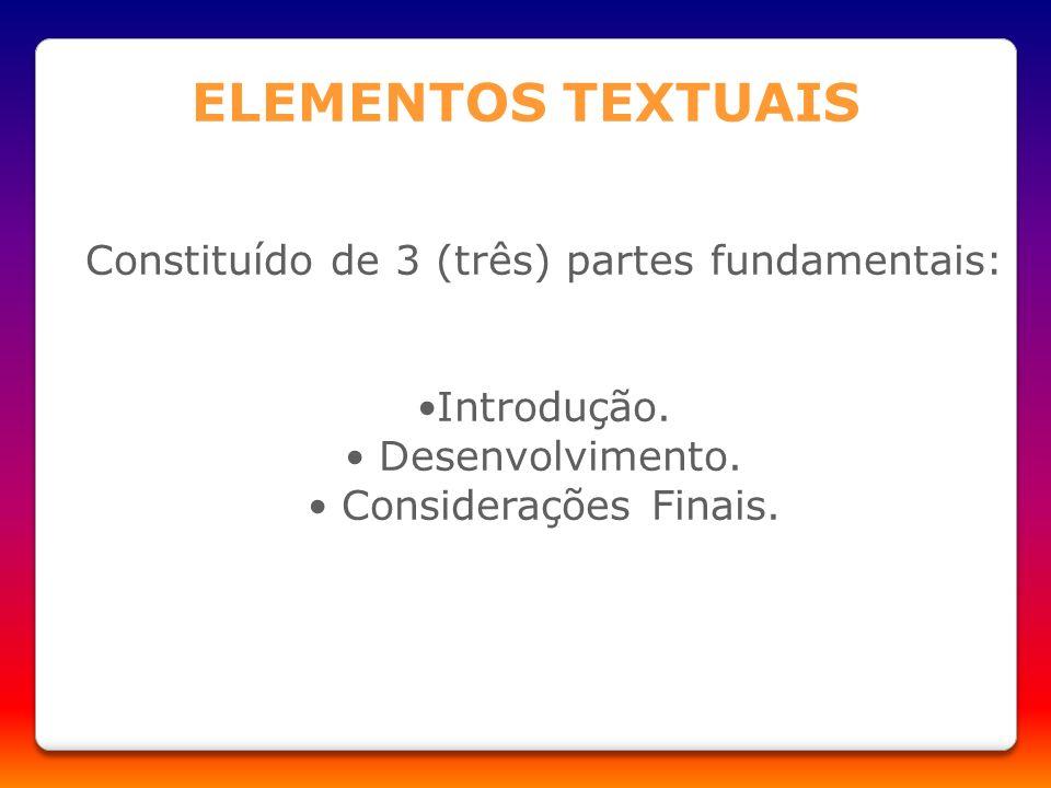 Constituído de 3 (três) partes fundamentais: Introdução. Desenvolvimento. Considerações Finais. ELEMENTOS TEXTUAIS