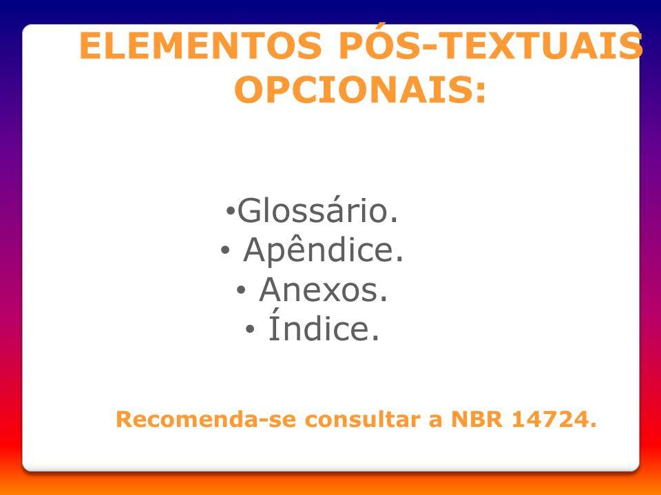 ELEMENTOS PÓS-TEXTUAIS OPCIONAIS: Recomenda-se consultar a NBR 14724. Glossário. Apêndice. Anexos. Índice.