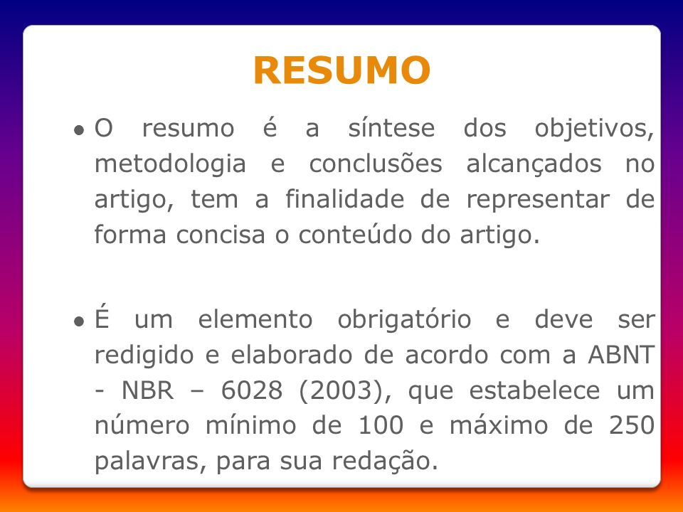 RESUMO O resumo é a síntese dos objetivos, metodologia e conclusões alcançados no artigo, tem a finalidade de representar de forma concisa o conteúdo
