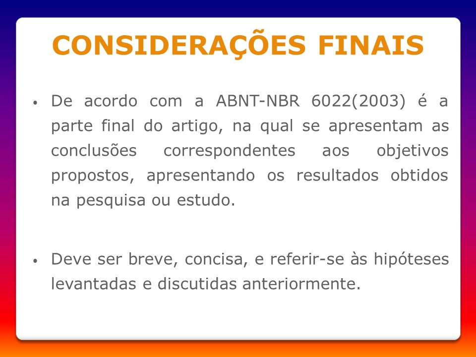 CONSIDERAÇÕES FINAIS De acordo com a ABNT-NBR 6022(2003) é a parte final do artigo, na qual se apresentam as conclusões correspondentes aos objetivos