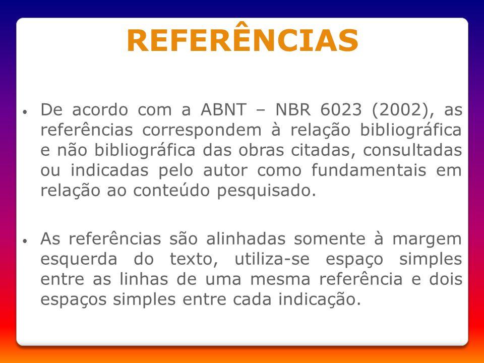 REFERÊNCIAS De acordo com a ABNT – NBR 6023 (2002), as referências correspondem à relação bibliográfica e não bibliográfica das obras citadas, consult
