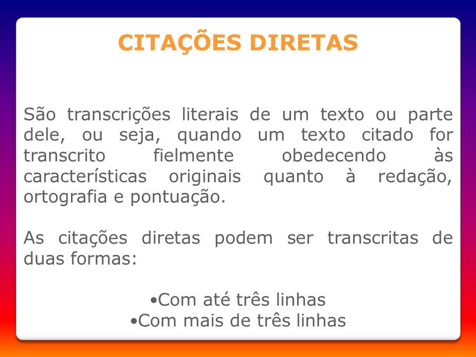 CITAÇÕES DIRETAS São transcrições literais de um texto ou parte dele, ou seja, quando um texto citado for transcrito fielmente obedecendo às caracterí