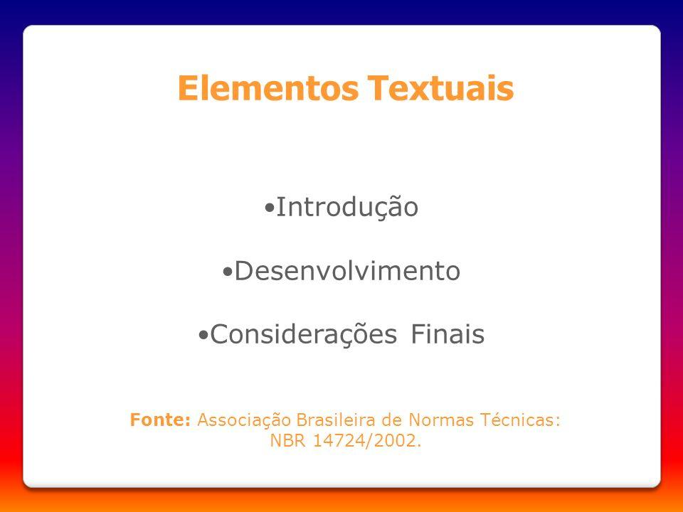 Introdução Desenvolvimento Considerações Finais E lementos Textuais Fonte: Associação Brasileira de Normas Técnicas: NBR 14724/2002.
