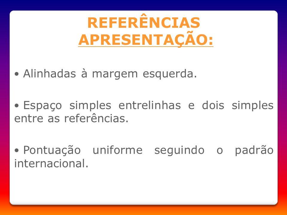 Alinhadas à margem esquerda. Espaço simples entrelinhas e dois simples entre as referências. Pontuação uniforme seguindo o padrão internacional. REFER