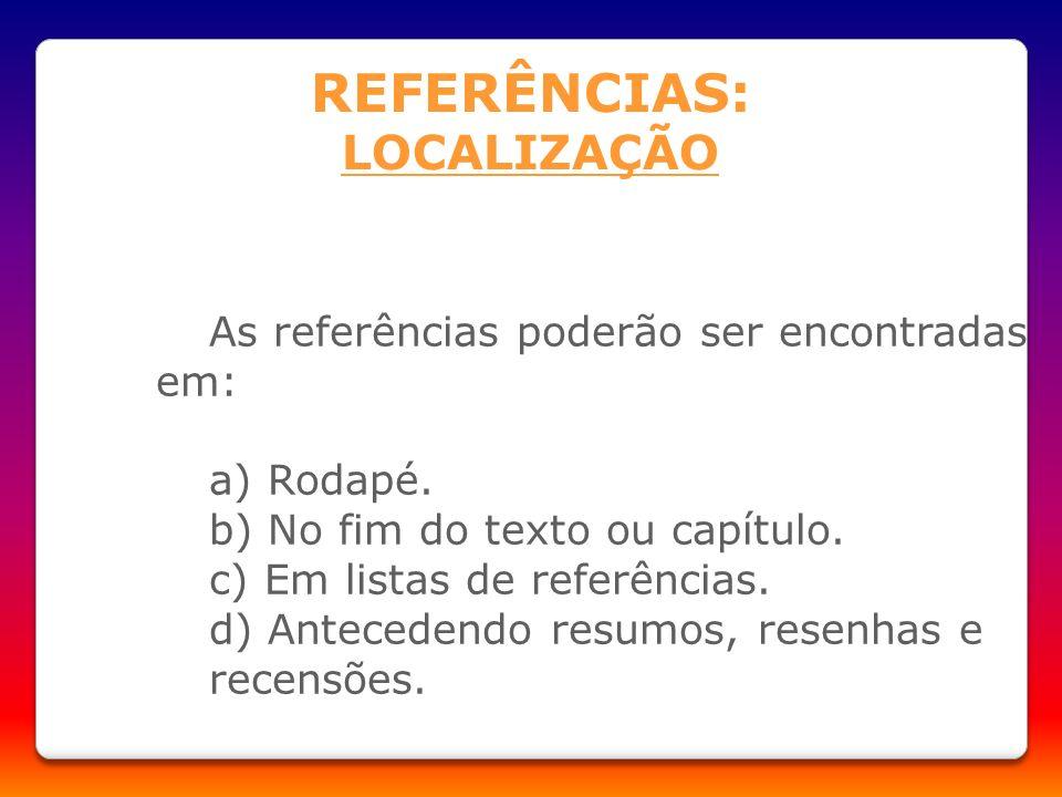 REFERÊNCIAS: LOCALIZAÇÃO As referências poderão ser encontradas em: a) Rodapé. b) No fim do texto ou capítulo. c) Em listas de referências. d) Anteced