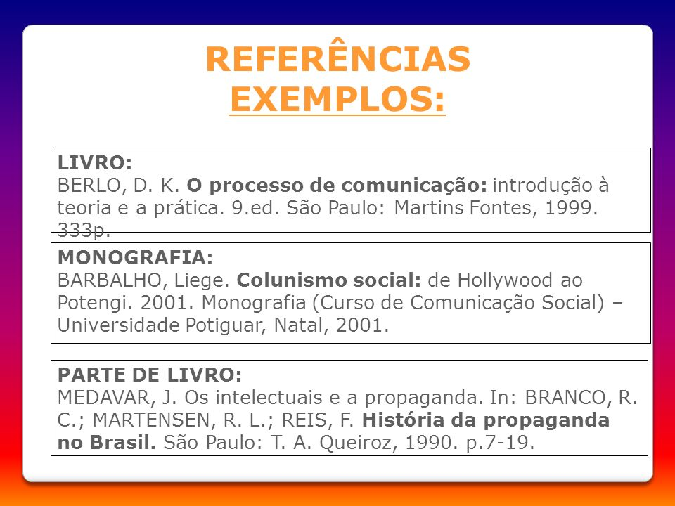 REFERÊNCIAS EXEMPLOS: LIVRO: BERLO, D. K. O processo de comunicação: introdução à teoria e a prática. 9.ed. São Paulo: Martins Fontes, 1999. 333p. MON