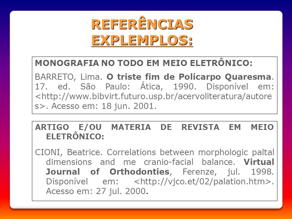 REFERÊNCIAS EXPLEMPLOS: MONOGRAFIA NO TODO EM MEIO ELETRÔNICO: BARRETO, Lima. O triste fim de Policarpo Quaresma. 17. ed. São Paulo: Ática, 1990. Disp