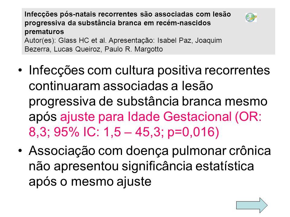 Infecções com cultura positiva recorrentes continuaram associadas a lesão progressiva de substância branca mesmo após ajuste para Idade Gestacional (O