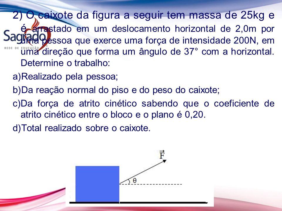 2) O caixote da figura a seguir tem massa de 25kg e é arrastado em um deslocamento horizontal de 2,0m por uma pessoa que exerce uma força de intensidade 200N, em uma direção que forma um ângulo de 37° com a horizontal.