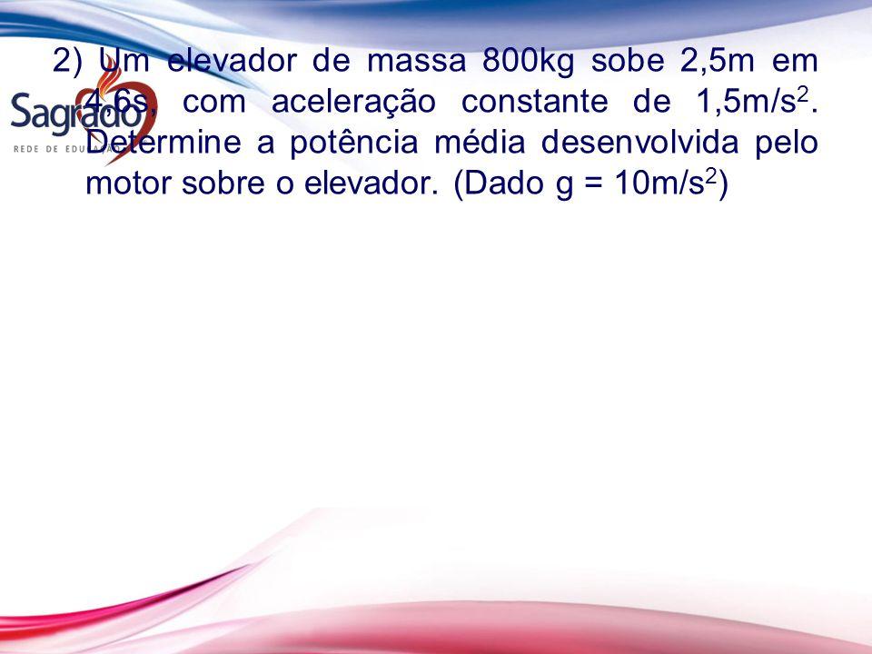 2) Um elevador de massa 800kg sobe 2,5m em 4,6s, com aceleração constante de 1,5m/s 2.
