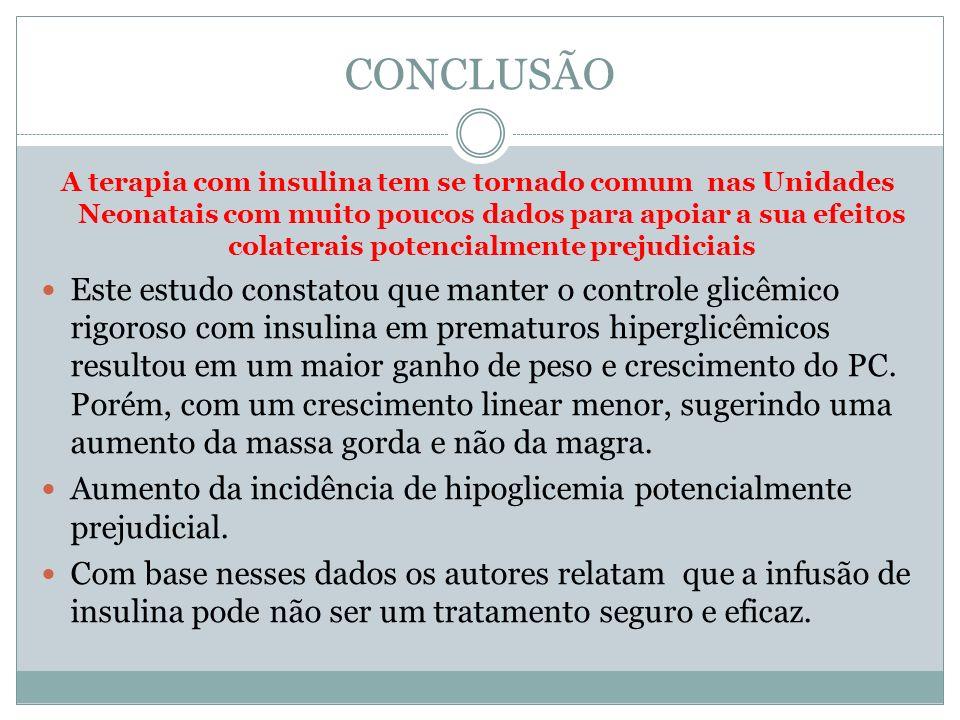 CONCLUSÃO A terapia com insulina tem se tornado comum nas Unidades Neonatais com muito poucos dados para apoiar a sua efeitos colaterais potencialment