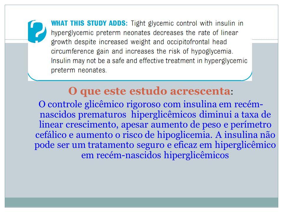O que este estudo acrescenta : O controle glicêmico rigoroso com insulina em recém- nascidos prematuros hiperglicêmicos diminui a taxa de linear cresc