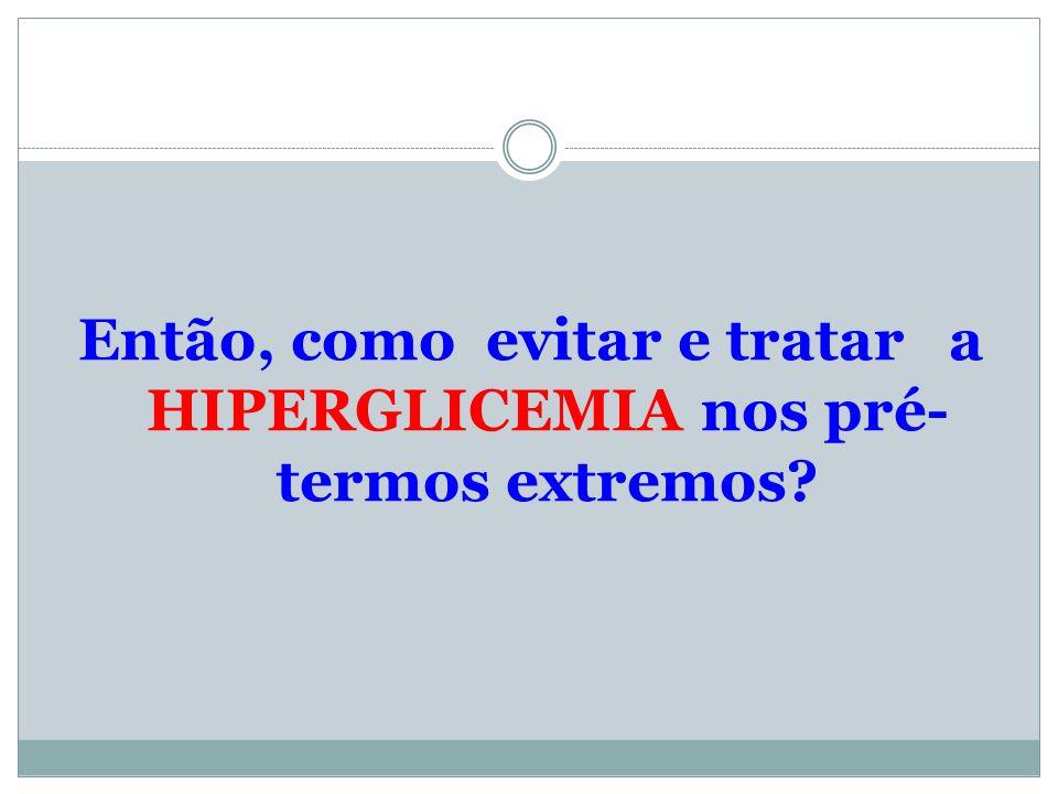 Então, como evitar e tratar a HIPERGLICEMIA nos pré- termos extremos?